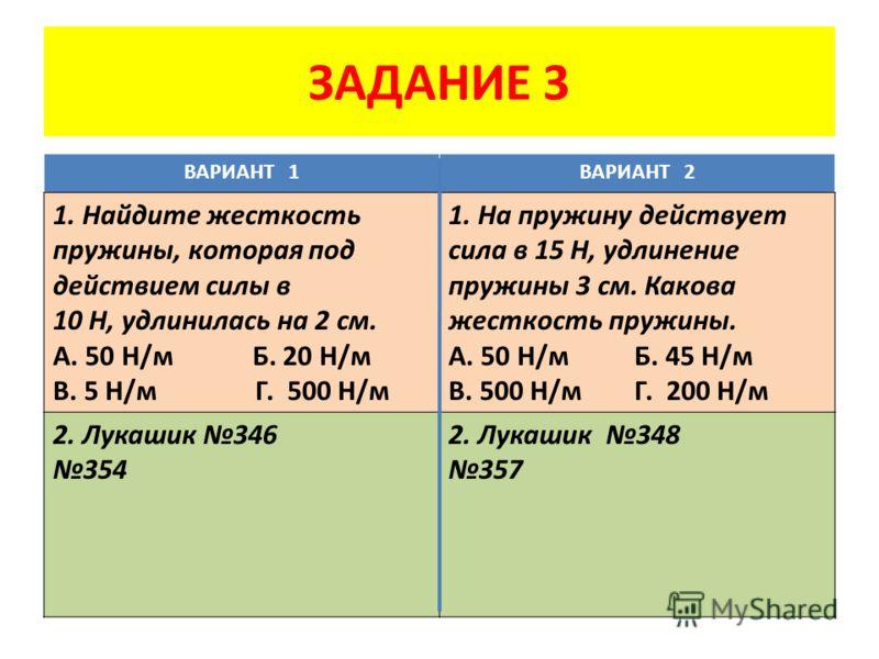 ЗАДАНИЕ 3 ВАРИАНТ 1ВАРИАНТ 2 1. Найдите жесткость пружины, которая под действием силы в 10 Н, удлинилась на 2 см. А. 50 Н/м Б. 20 Н/м В. 5 Н/м Г. 500 Н/м 1. На пружину действует сила в 15 Н, удлинение пружины 3 см. Какова жесткость пружины. А. 50 Н/м