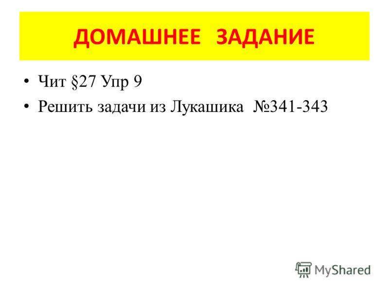 ДОМАШНЕЕ ЗАДАНИЕ Чит §27 Упр 9 Решить задачи из Лукашика 341-343