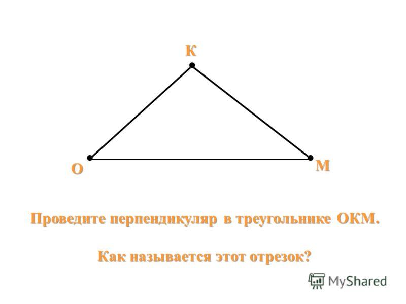 О К М Проведите перпендикуляр в треугольнике ОКМ. Как называется этот отрезок?