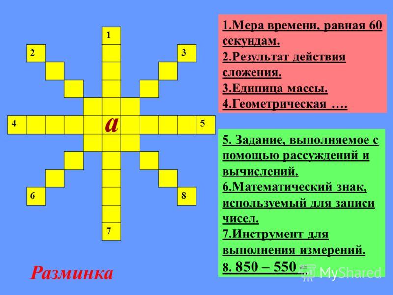 1 23 45 68 7 5. Задание, выполняемое с помощью рассуждений и вычислений. 6.Математический знак, используемый для записи чисел. 7.Инструмент для выполнения измерений. 8. 850 – 550 = 1.Мера времени, равная 60 секундам. 2.Результат действия сложения. 3.