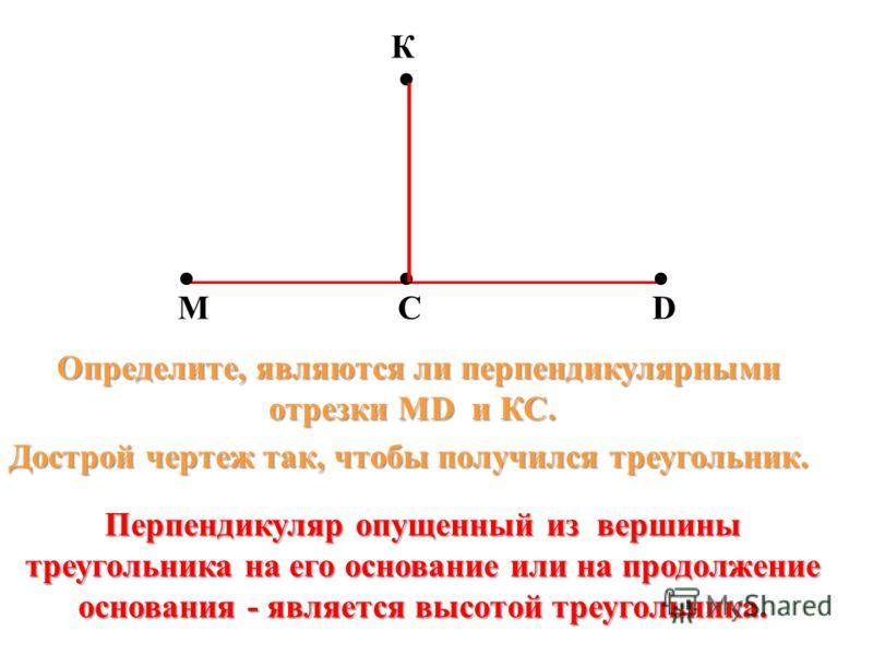 МС К D Дострой чертеж так, чтобы получился треугольник. Определите, являются ли перпендикулярными отрезки МD и КС. отрезки МD и КС. Перпендикуляр опущенный из вершины треугольника на его основание или на продолжение основания - является высотой треуг
