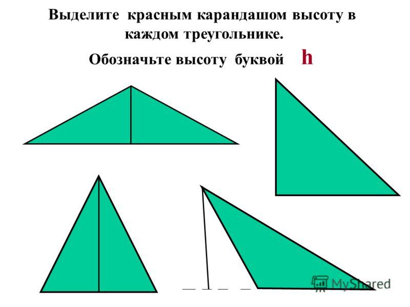 Выделите красным карандашом высоту в каждом треугольнике. Обозначьте высоту буквой h