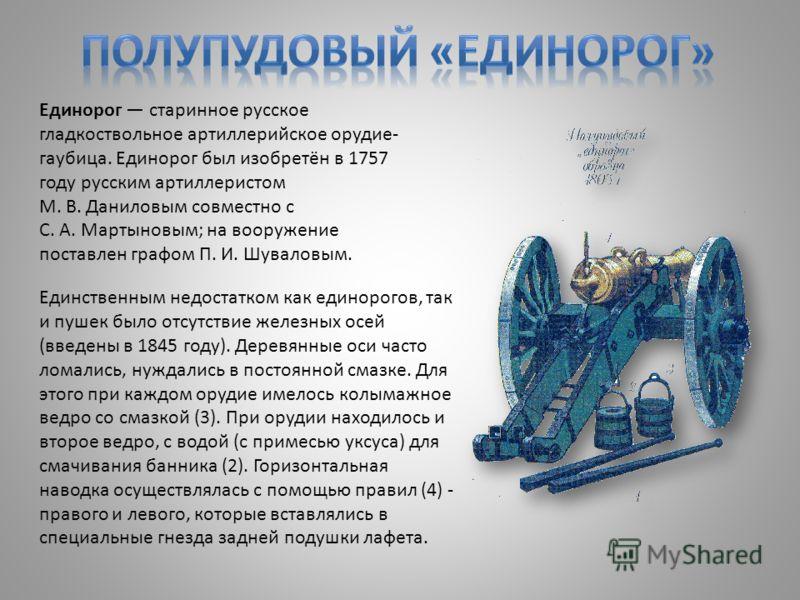 Единорог старинное русское гладкоствольное артиллерийское орудие- гаубица. Единорог был изобретён в 1757 году русским артиллеристом М. В. Даниловым совместно с С. А. Мартыновым; на вооружение поставлен графом П. И. Шуваловым. Единственным недостатком