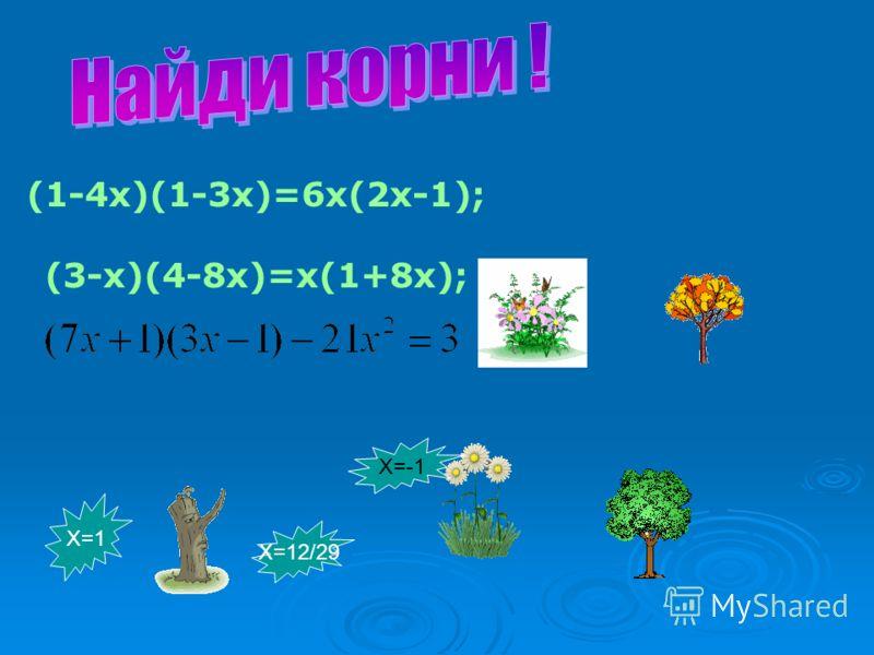 (1-4x)(1-3x)=6x(2x-1); (3-x)(4-8x)=x(1+8x); Х=1 Х=12/29 Х=-1