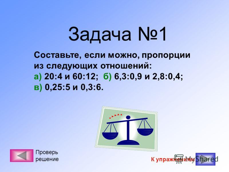Задача 1 Составьте, если можно, пропорции из следующих отношений: а) 20:4 и 60:12; б) 6,3:0,9 и 2,8:0,4; в) 0,25:5 и 0,3:6. К упражнениям Проверь решение