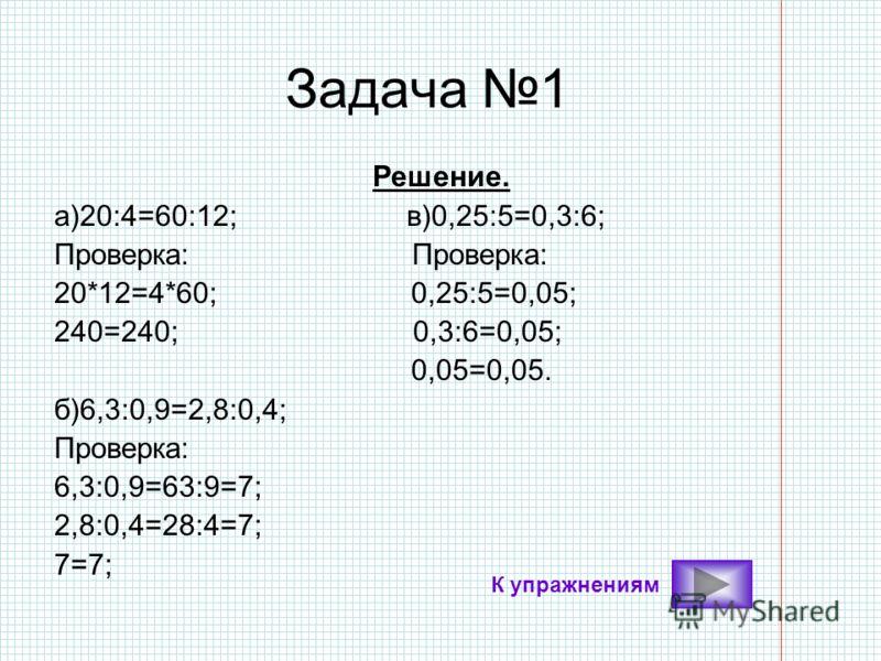 Задача 1 Решение. а)20:4=60:12; в)0,25:5=0,3:6; Проверка: 20*12=4*60; 0,25:5=0,05; 240=240; 0,3:6=0,05; 0,05=0,05. б)6,3:0,9=2,8:0,4; Проверка: 6,3:0,9=63:9=7; 2,8:0,4=28:4=7; 7=7; К упражнениям