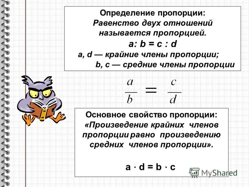 Определение пропорции: Равенство двух отношений называется пропорцией. a: b = c : d a, d крайние члены пропорции; b, c средние члены пропорции Основное свойство пропорции: «Произведение крайних членов пропорции равно произведению средних членов пропо