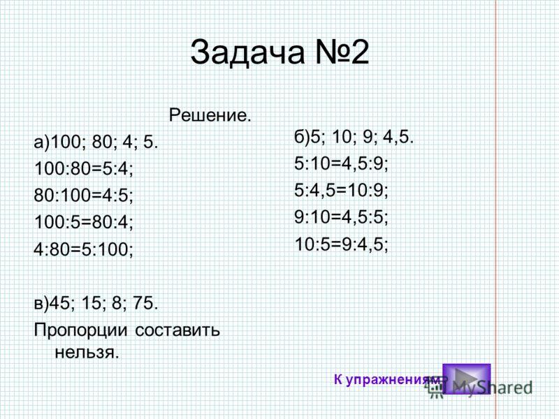 Задача 2 Решение. а)100; 80; 4; 5. 100:80=5:4; 80:100=4:5; 100:5=80:4; 4:80=5:100; в)45; 15; 8; 75. Пропорции составить нельзя. б)5; 10; 9; 4,5. 5:10=4,5:9; 5:4,5=10:9; 9:10=4,5:5; 10:5=9:4,5; К упражнениям