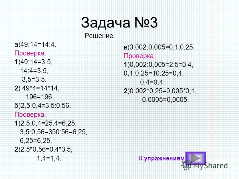 Задача 3 Решение. а)49:14=14:4. Проверка. 1)49:14=3,5, 14:4=3,5, 3,5=3,5. 2) 49*4=14*14, 196=196. б)2,5:0,4=3,5:0,56. Проверка. 1)2,5:0,4=25:4=6,25, 3,5:0,56=350:56=6,25, 6,25=6,25. 2)2,5*0,56=0,4*3,5, 1,4=1,4. в)0,002:0,005=0,1:0,25. Проверка. 1)0,0