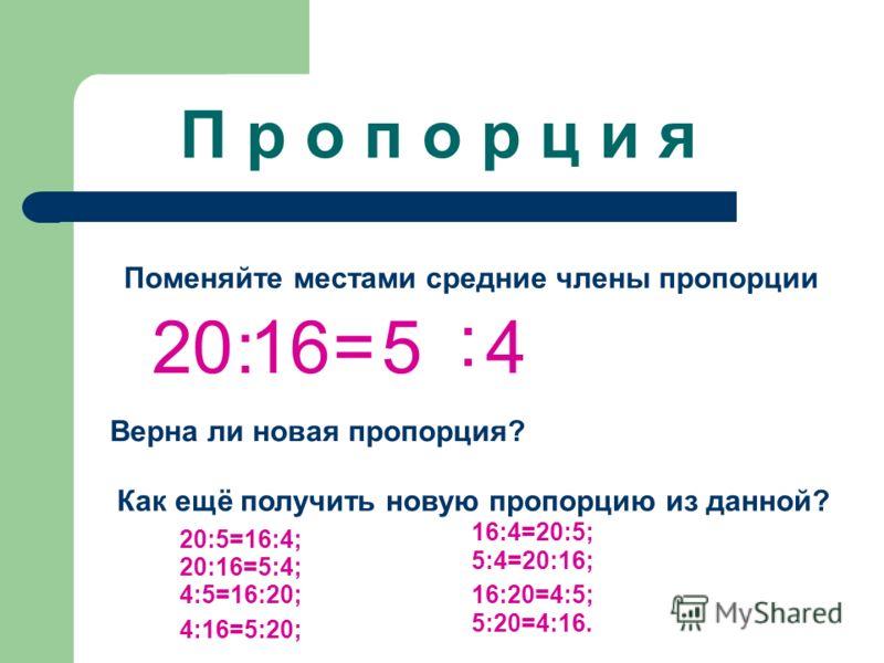 П р о п о р ц и я Поменяйте местами средние члены пропорции 20:16=5 : 4 Верна ли новая пропорция? Как ещё получить новую пропорцию из данной? 20:5=16:4; 20:16=5:4; 4:5=16:20; 4:16=5:20; 16:4=20:5; 5:4=20:16; 16:20=4:5; 5:20=4:16.