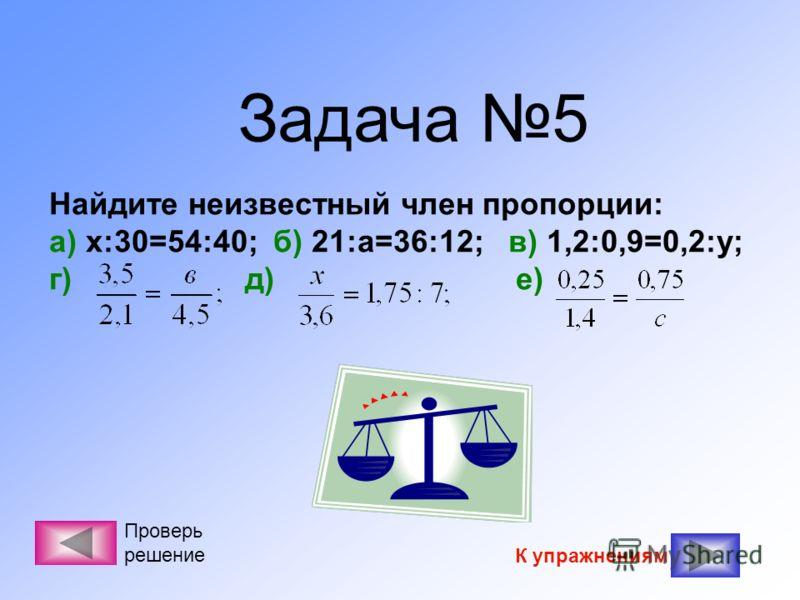 Задача 5 Найдите неизвестный член пропорции: а) х:30=54:40; б) 21:а=36:12; в) 1,2:0,9=0,2:у; г) д) е) К упражнениям Проверь решение
