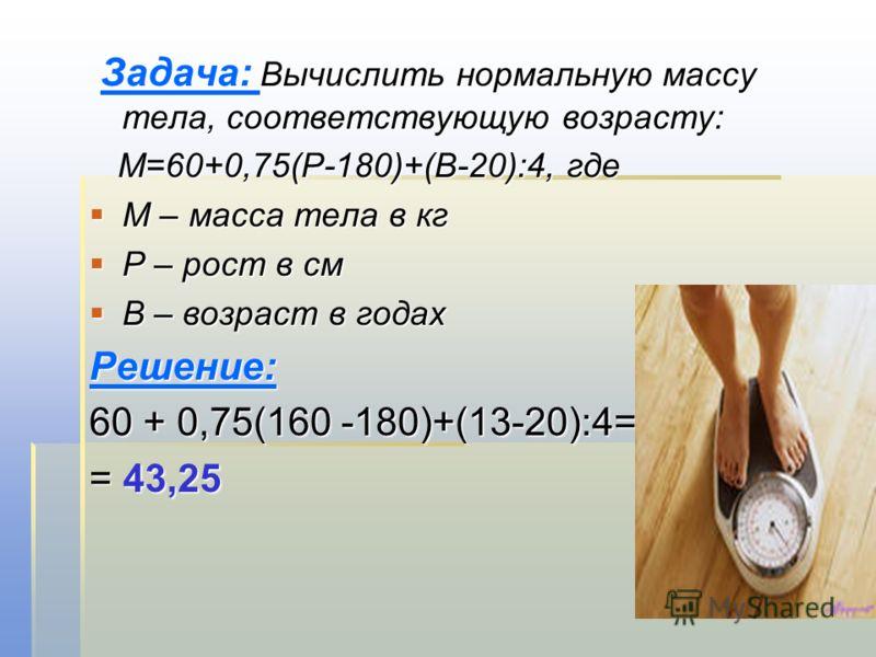 Задача: Вычислить нормальную массу тела, соответствующую возрасту: Задача: Вычислить нормальную массу тела, соответствующую возрасту: М=60+0,75(Р-180)+(В-20):4, где М=60+0,75(Р-180)+(В-20):4, где М – масса тела в кг М – масса тела в кг Р – рост в см