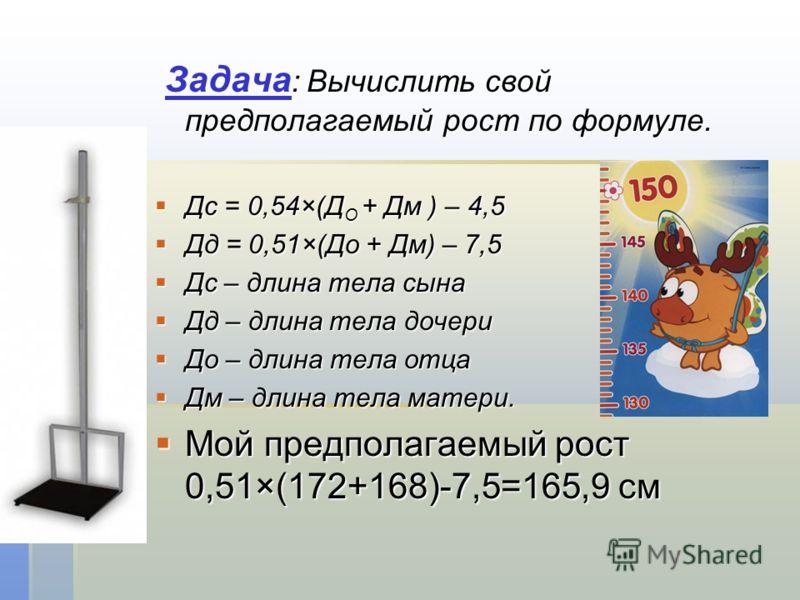 Задача : Вычислить свой предполагаемый рост по формуле. Задача : Вычислить свой предполагаемый рост по формуле. Дс = 0,54×(Д О + Дм ) – 4,5 Дс = 0,54×(Д О + Дм ) – 4,5 Дд = 0,51×(До + Дм) – 7,5 Дд = 0,51×(До + Дм) – 7,5 Дс – длина тела сына Дс – длин