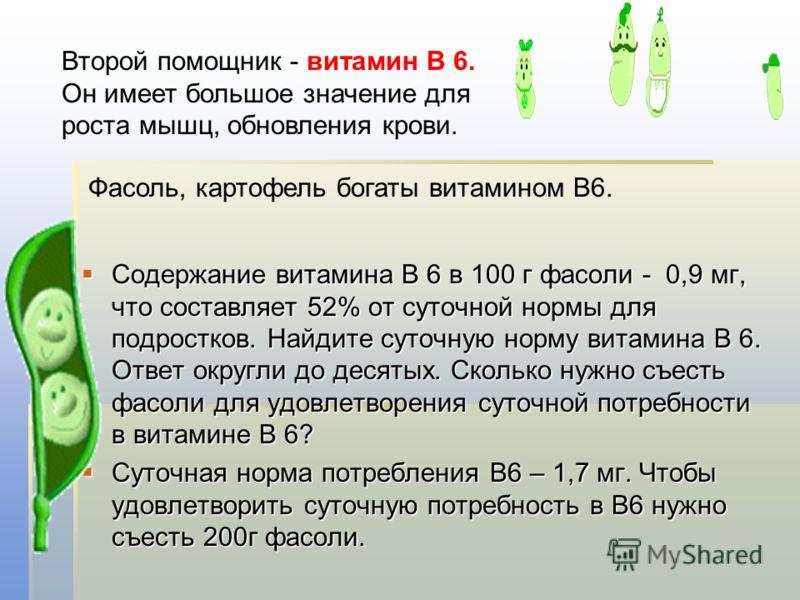 Содержание витамина В 6 в 100 г фасоли - 0,9 мг, что составляет 52% от суточной нормы для подростков. Найдите суточную норму витамина В 6. Ответ округли до десятых. Сколько нужно съесть фасоли для удовлетворения суточной потребности в витамине В 6? С