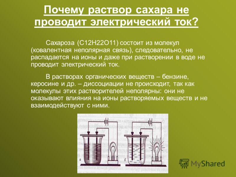Почему раствор сахара не проводит электрический ток? Сахароза (С12Н22О11) состоит из молекул (ковалентная неполярная связь), следовательно, не распадается на ионы и даже при растворении в воде не проводит электрический ток. В растворах органических в