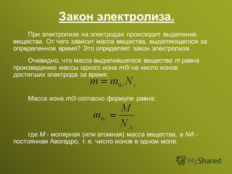 Закон электролиза. При электролизе на электродах происходит выделение вещества. От чего зависит масса вещества, выделяющегося за определенное время? Это определяет закон электролиза. Очевидно, что масса выделившегося вещества m равна произведению мас