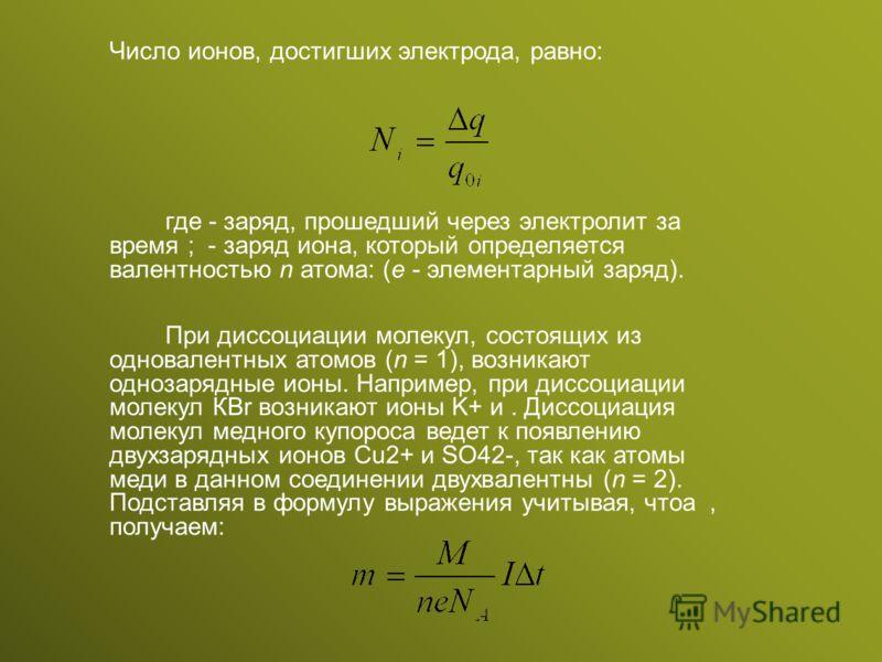Число ионов, достигших электрода, равно: где - заряд, прошедший через электролит за время ; - заряд иона, который определяется валентностью n атома: (е - элементарный заряд). При диссоциации молекул, состоящих из одновалентных атомов (n = 1), возника