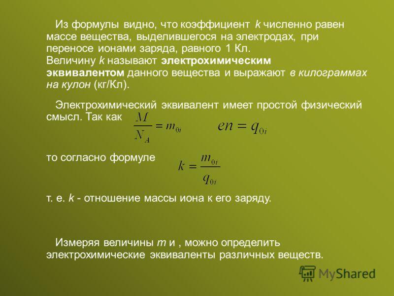 Из формулы видно, что коэффициент k численно равен массе вещества, выделившегося на электродах, при переносе ионами заряда, равного 1 Кл. Величину k называют электрохимическим эквивалентом данного вещества и выражают в килограммах на кулон (кг/Кл). Э