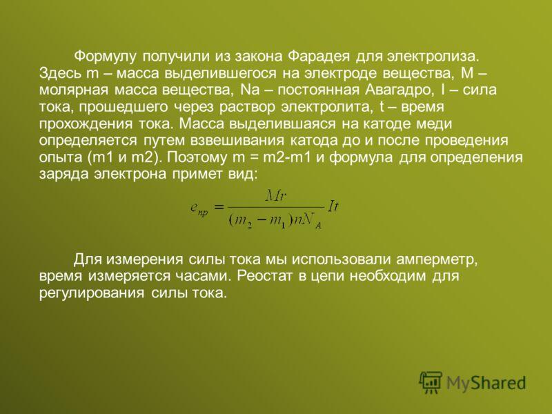 Формулу получили из закона Фарадея для электролиза. Здесь m – масса выделившегося на электроде вещества, M – молярная масса вещества, Na – постоянная Авагадро, I – сила тока, прошедшего через раствор электролита, t – время прохождения тока. Масса выд