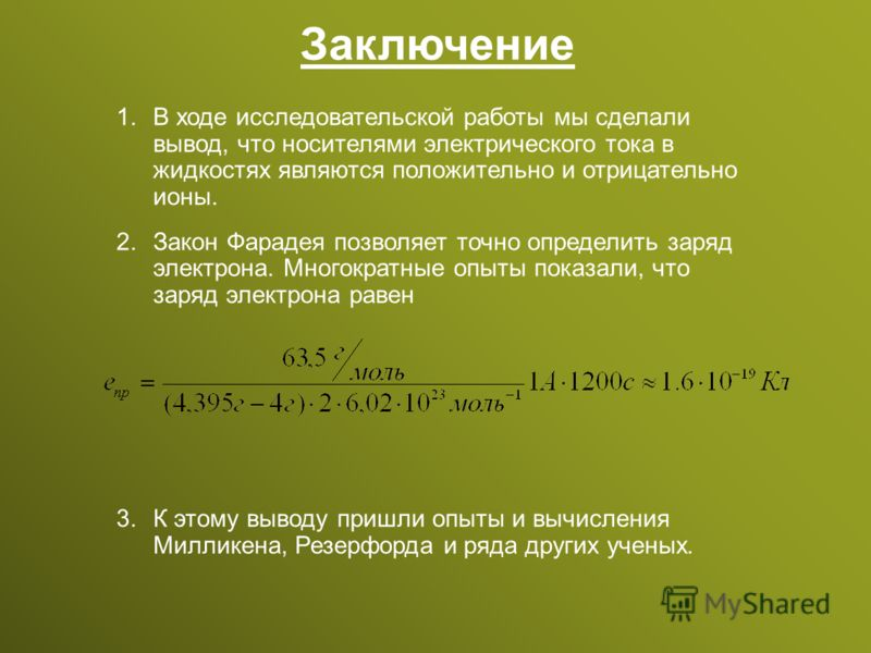 Заключение 1. 1.В ходе исследовательской работы мы сделали вывод, что носителями электрического тока в жидкостях являются положительно и отрицательно ионы. 2. 2.Закон Фарадея позволяет точно определить заряд электрона. Многократные опыты показали, чт