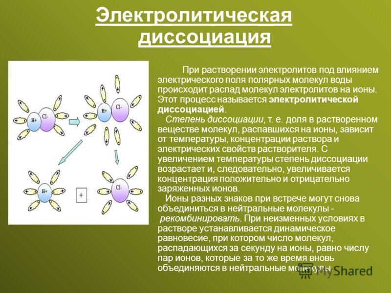 Электролитическая диссоциация При растворении электролитов под влиянием электрического поля полярных молекул воды происходит распад молекул электролитов на ионы. Этот процесс называется электролитической диссоциацией. Степень диссоциации, т. е. доля