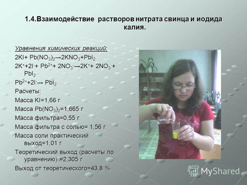 1.4.Взаимодействие растворов нитрата свинца и иодида калия. Уравнения химических реакций: 2KI+ Pb(NO 3 ) 2 2KNO 3 +PbI 2 2K + +2I - + Pb 2+ + 2NO 3 - 2K + + 2NO 3 - + PbI 2 Pb 2+ +2I - PbI 2 Расчеты: Масса KI=1,66 г Масса Pb(NO 3 ) 2 =1,665 г Масса ф