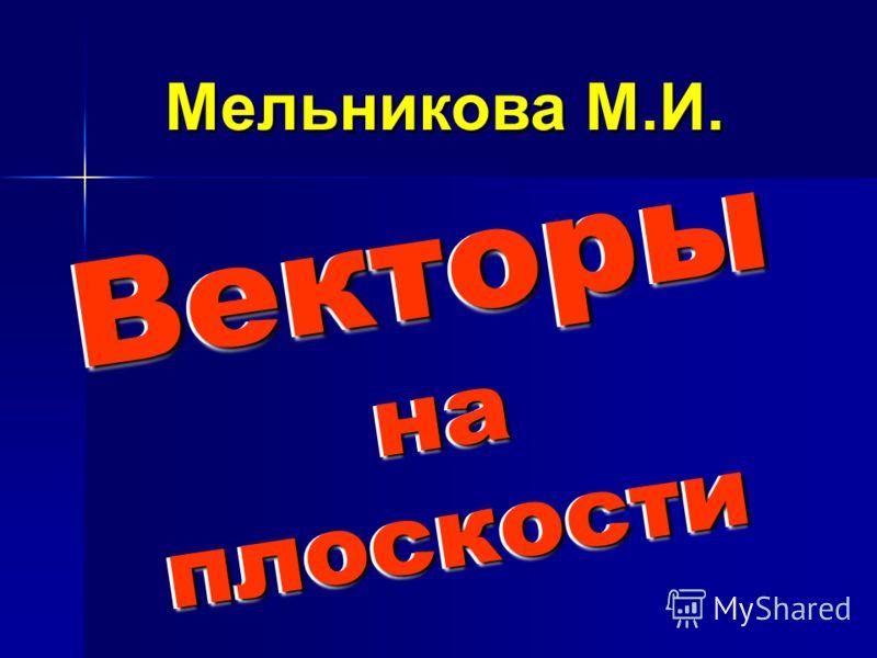 Векторы на плоскости Векторы на плоскости Мельникова М.И. Мельникова М.И.