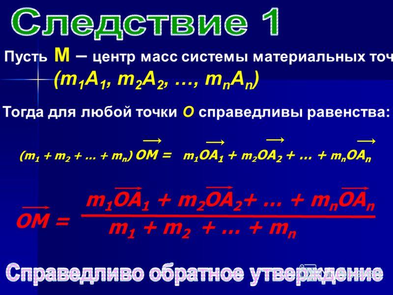 Пусть М – центр масс системы материальных точек (m 1 А 1, m 2 А 2, …, m n А n ) Тогда для любой точки О справедливы равенства: (m 1 + m 2 + … + m n ) ОМ = m 1 OA 1 + m 2 OA 2 + … + m n OA n ОМ = m 1 OA 1 + m 2 OA 2 + … + m n OA n m 1 + m 2 + … + m n