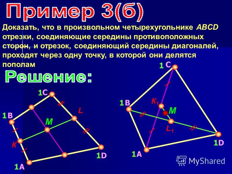 Доказать, что в произвольном четырехугольнике ABCD отрезки, соединяющие середины противоположных сторон, и отрезок, соединяющий середины диагоналей, проходят через одну точку, в которой они делятся пополам А B C D 1 1 1 1 К L М А B C D 1 1 1 1 К1К1 L