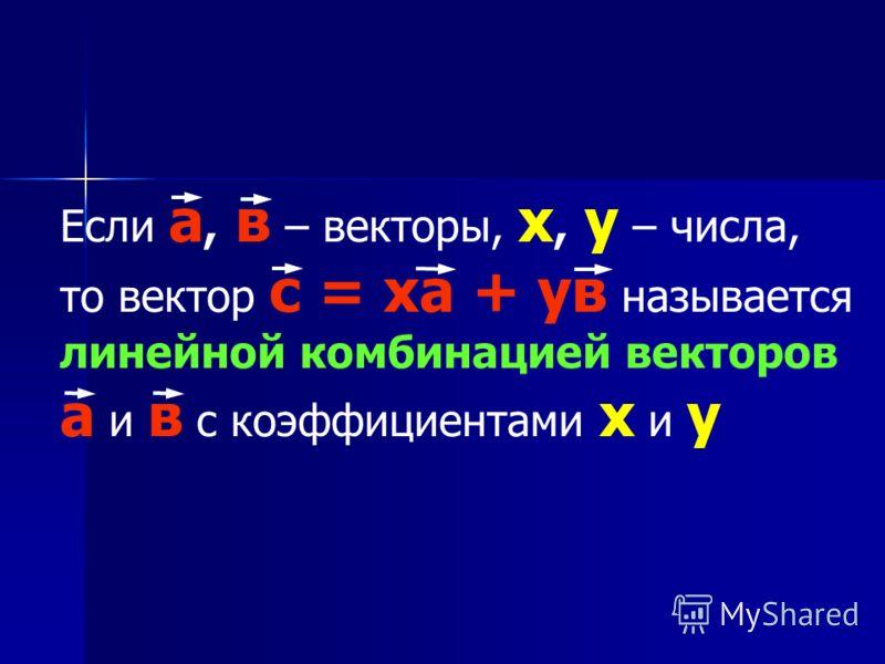 Если а, в – векторы, х, у – числа, то вектор с = ха + ув называется линейной комбинацией векторов а и в с коэффициентами х и у