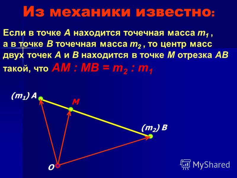 Из механики известно : Если в точке А находится точечная масса m 1, а в точке В точечная масса m 2, то центр масс двух точек А и В находится в точке М отрезка АВ такой, что АМ : МВ = m 2 : m 1 О М (m 1 ) A (m 2 ) B
