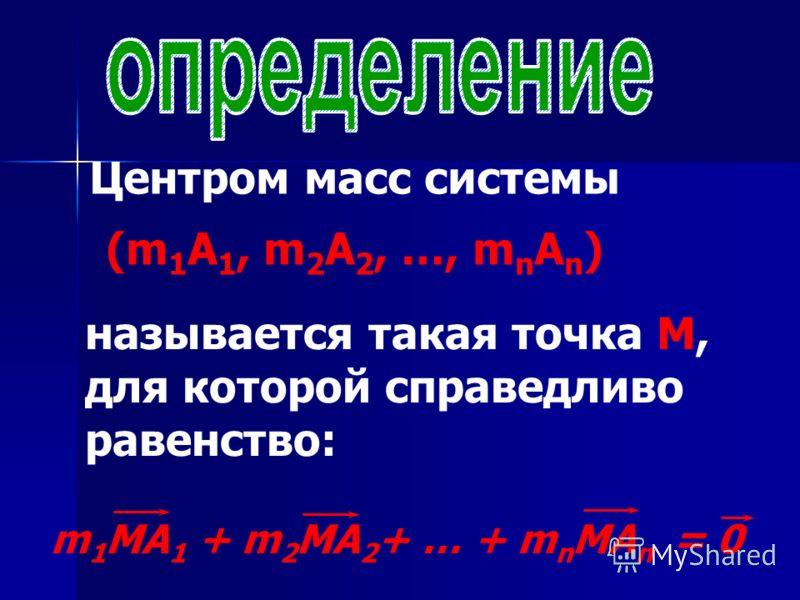 Центром масс системы (m 1 A 1, m 2 A 2, …, m n A n ) называется такая точка М, для которой справедливо равенство: m 1 МA 1 + m 2 МA 2 + … + m n МA n = 0