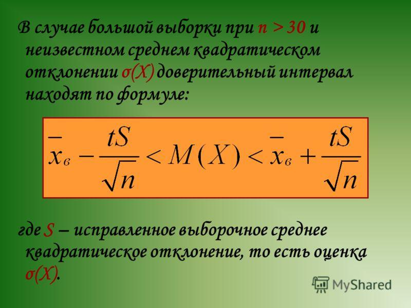 В случае большой выборки при n > 30 и неизвестном среднем квадратическом отклонении σ(X) доверительный интервал находят по формуле: где S – исправленное выборочное среднее квадратическое отклонение, то есть оценка σ(X).