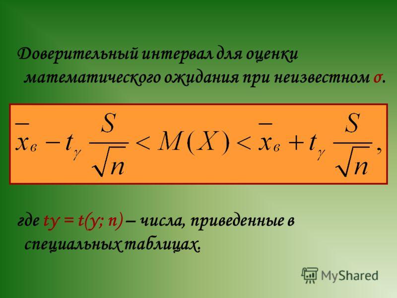 Доверительный интервал для оценки математического ожидания при неизвестном σ. где tγ = t(γ; n) – числа, приведенные в специальных таблицах.