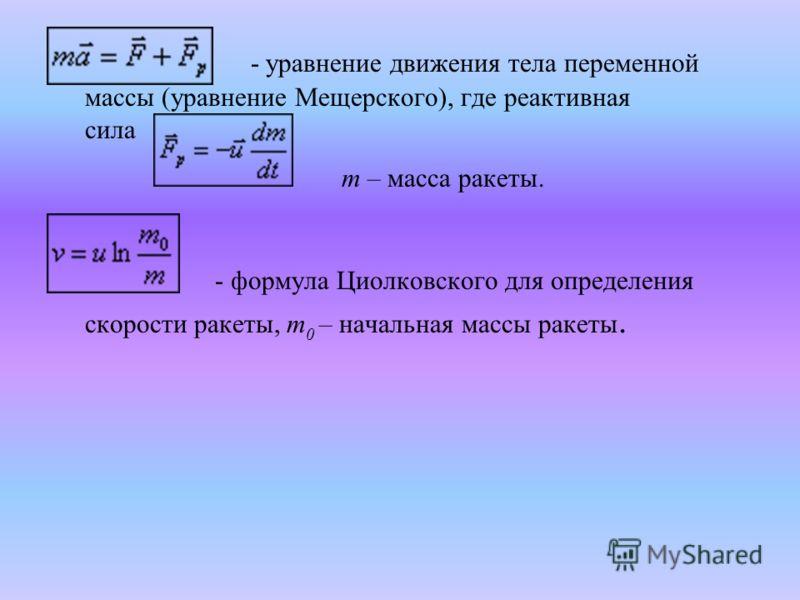 - уравнение движения тела переменной массы (уравнение Мещерского), где реактивная сила m – масса ракеты. - формула Циолковского для определения скорости ракеты, m 0 – начальная массы ракеты.