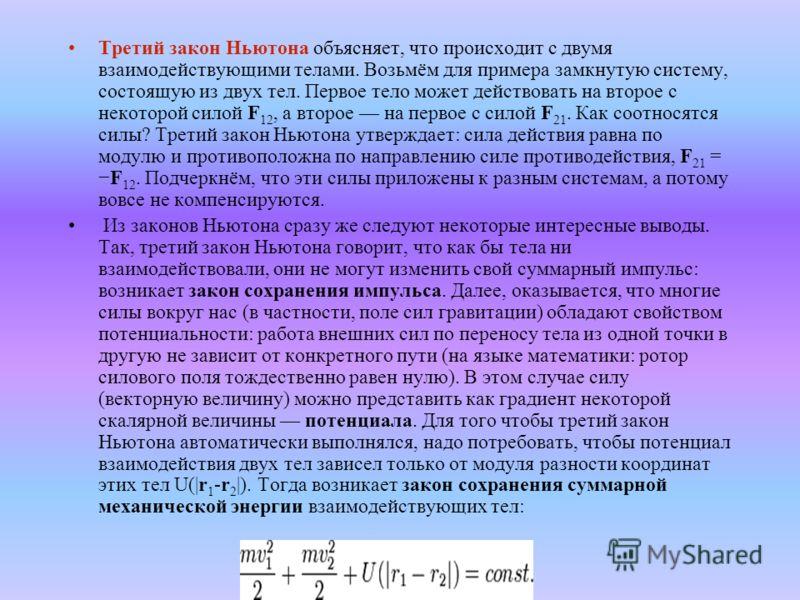 Третий закон Ньютона объясняет, что происходит с двумя взаимодействующими телами. Возьмём для примера замкнутую систему, состоящую из двух тел. Первое тело может действовать на второе с некоторой силой F 12, а второе на первое с силой F 21. Как соотн