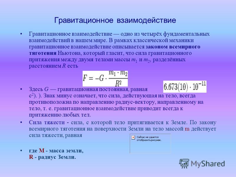 Гравитационное взаимодействие Гравитационное взаимодействие одно из четырёх фундаментальных взаимодействий в нашем мире. В рамках классической механики гравитационное взаимодействие описывается законом всемирного тяготения Ньютона, который гласит, чт