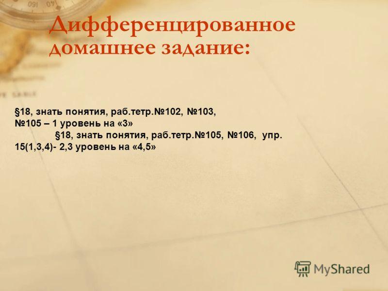 Дифференцированное домашнее задание: §18, знать понятия, раб.тетр.102, 103, 105 – 1 уровень на «3» §18, знать понятия, раб.тетр.105, 106, упр. 15(1,3,4)- 2,3 уровень на «4,5»
