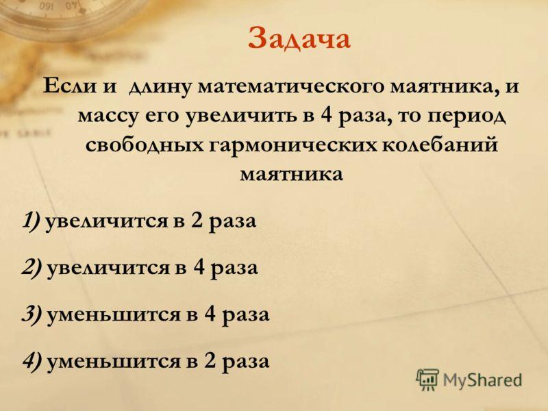 Задача Если и длину математического маятника, и массу его увеличить в 4 раза, то период свободных гармонических колебаний маятника 1) увеличится в 2 раза 2) увеличится в 4 раза 3) уменьшится в 4 раза 4) уменьшится в 2 раза