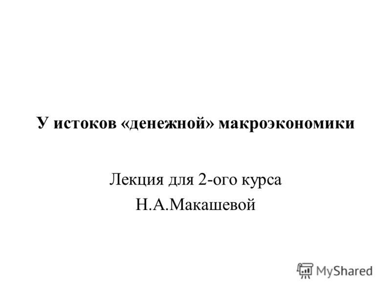 У истоков «денежной» макроэкономики Лекция для 2-ого курса Н.А.Макашевой