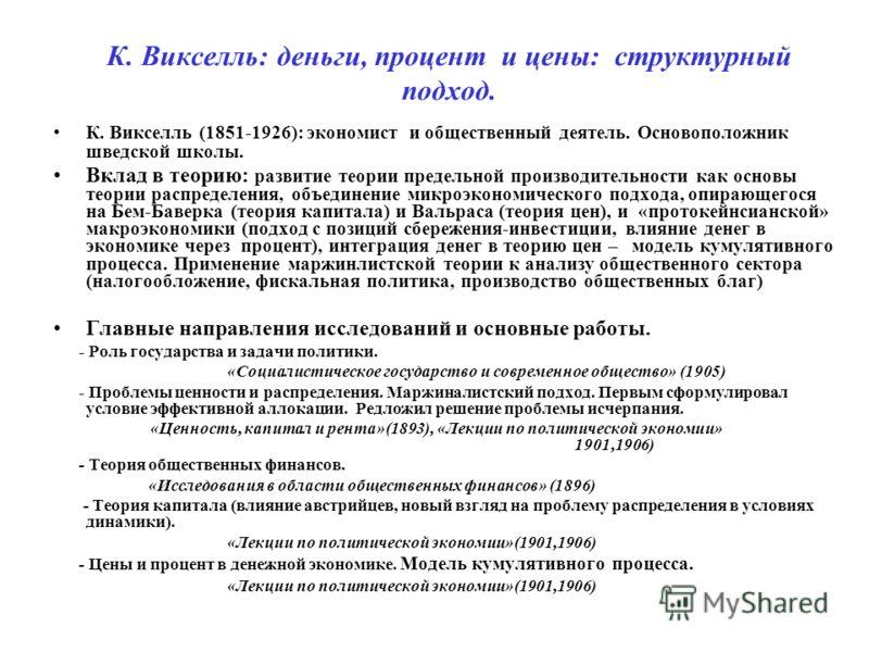 К. Викселль: деньги, процент и цены: структурный подход. К. Викселль (1851-1926): экономист и общественный деятель. Основоположник шведской школы. Вклад в теорию: развитие теории предельной производительности как основы теории распределения, объедине