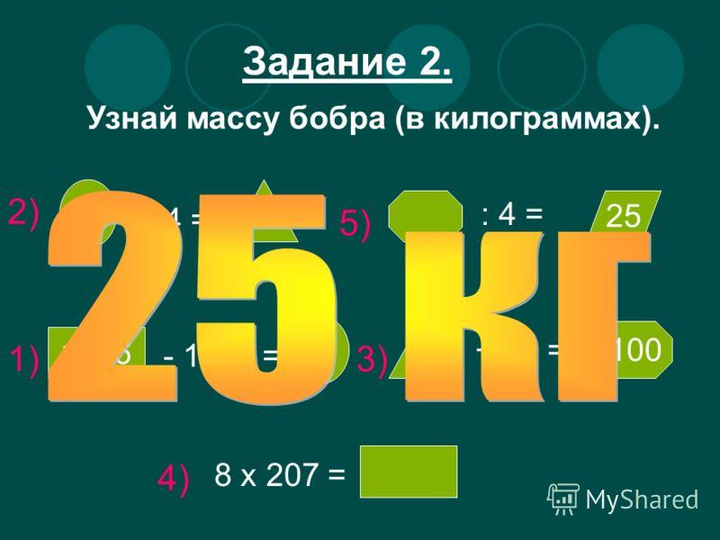 Задание 2. Узнай массу бобра (в килограммах). : 4 = 25 1656 - 1500 = + 61 = 100 8 х 207 = 1) 2) 3) 4) 5)