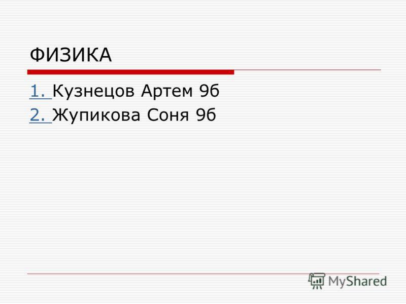 ФИЗИКА 1. 1. Кузнецов Артем 9б 2. 2. Жупикова Соня 9б