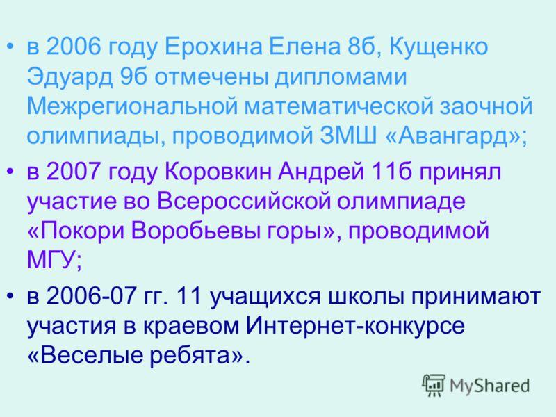 в 2006 году Ерохина Елена 8б, Кущенко Эдуард 9б отмечены дипломами Межрегиональной математической заочной олимпиады, проводимой ЗМШ «Авангард»; в 2007 году Коровкин Андрей 11б принял участие во Всероссийской олимпиаде «Покори Воробьевы горы», проводи