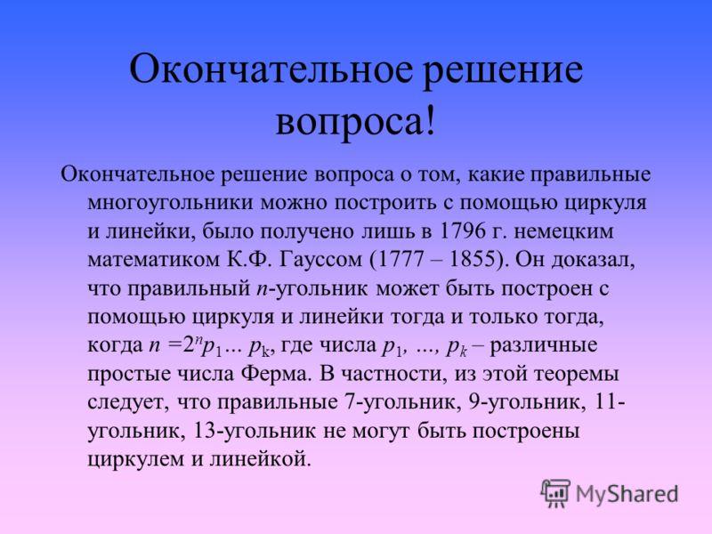 Окончательное решение вопроса! Окончательное решение вопроса о том, какие правильные многоугольники можно построить с помощью циркуля и линейки, было получено лишь в 1796 г. немецким математиком К.Ф. Гауссом (1777 – 1855). Он доказал, что правильный