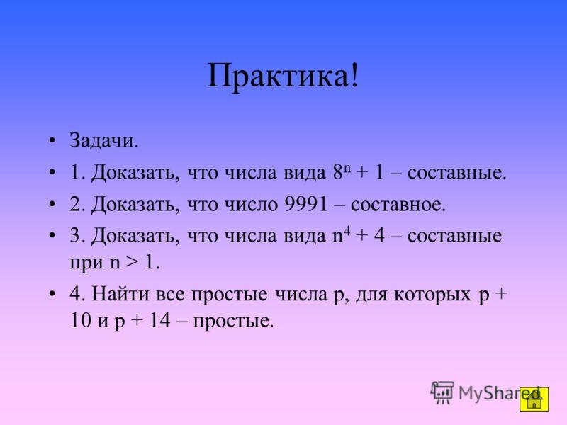 Практика! Задачи. 1. Доказать, что числа вида 8 n + 1 – составные. 2. Доказать, что число 9991 – составное. 3. Доказать, что числа вида n 4 + 4 – составные при n > 1. 4. Найти все простые числа p, для которых p + 10 и p + 14 – простые.