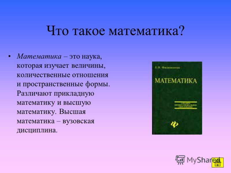Что такое математика? Математика – это наука, которая изучает величины, количественные отношения и пространственные формы. Различают прикладную математику и высшую математику. Высшая математика – вузовская дисциплина.