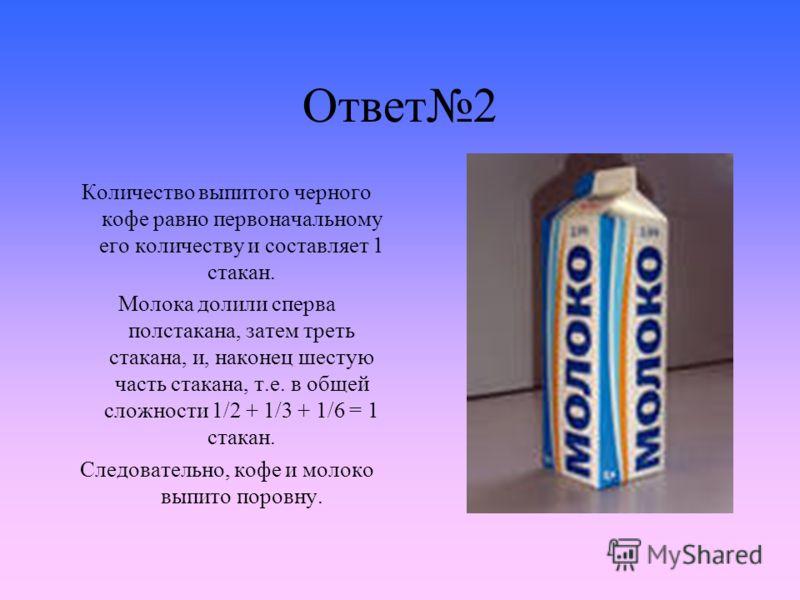 Ответ2 Количество выпитого черного кофе равно первоначальному его количеству и составляет 1 стакан. Молока долили сперва полстакана, затем треть стакана, и, наконец шестую часть стакана, т.е. в общей сложности 1/2 + 1/3 + 1/6 = 1 стакан. Следовательн