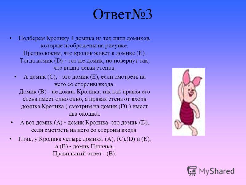 Ответ3 Подберем Кролику 4 домика из тех пяти домиков, которые изображены на рисунке. Предположим, что кролик живет в домике (Е). Тогда домик (D) - тот же домик, но повернут так, что видна левая стенка. А домик (С), - это домик (Е), если смотреть на н