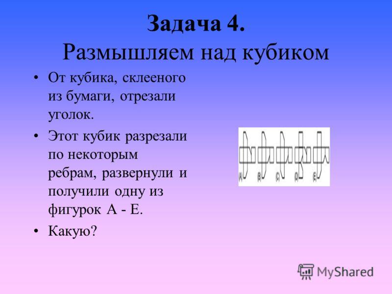 Задача 4. Размышляем над кубиком От кубика, склееного из бумаги, отрезали уголок. Этот кубик разрезали по некоторым ребрам, развернули и получили одну из фигурок A - E. Какую?